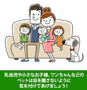 乳幼児や小さなお子様、ワンちゃんなどのペットは目を離さないように気を付けてあげましょう
