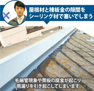 屋根材と棟板金の隙間をシーリング材で塞いでしまうと貫板の腐食が起り雨漏り